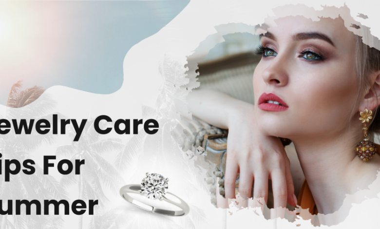Jewelry Care Tips For Summer